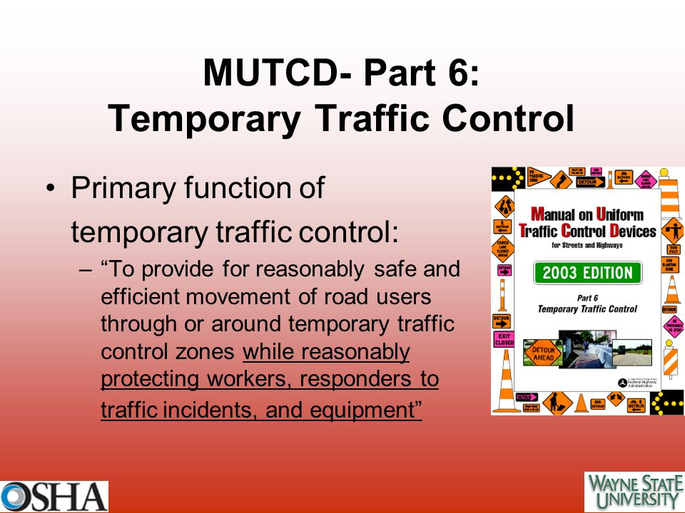"""MUTCD- Part 6: Temporary Traffic Control Primary function of temporary traffic control: –""""To provide for reasonably safe and efficient movement of roa"""