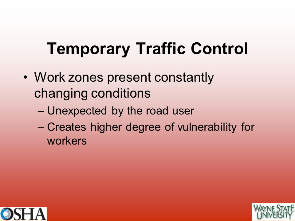 Work zones present constantly changing conditions –Unexpected by the road user –Creates higher degree of vulnerability for workers Temporary Traffic C