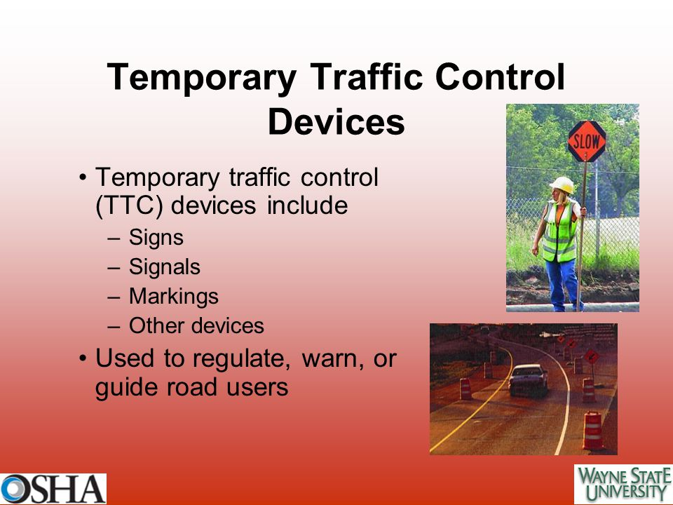 Temporary traffic control (TTC) devices include –Signs –Signals –Markings –Other devices Used to regulate, warn, or guide road users Temporary Traffic