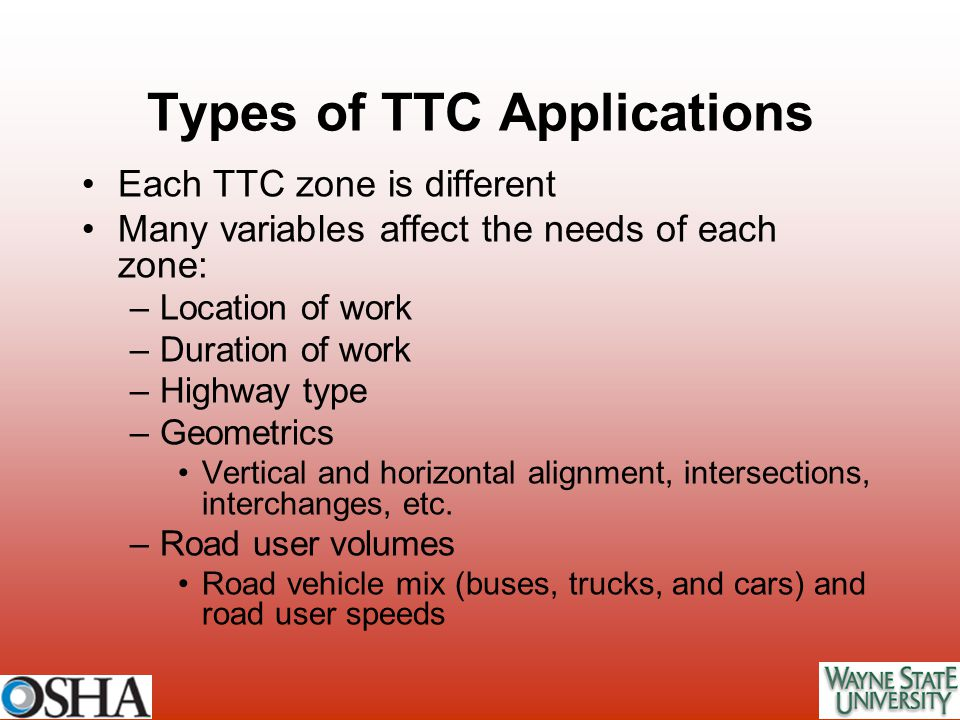 Types of TTC Applications Each TTC zone is different Many variables affect the needs of each zone: –Location of work –Duration of work –Highway type –