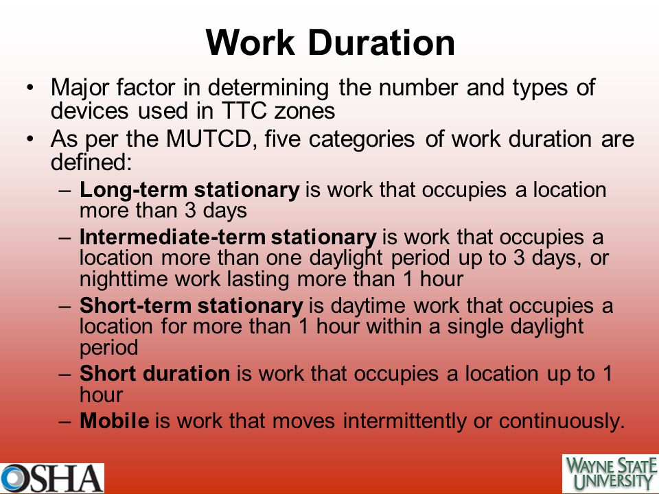 Work Duration Major factor in determining the number and types of devices used in TTC zones As per the MUTCD, five categories of work duration are def