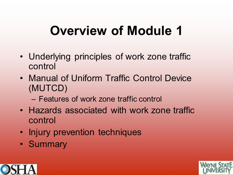 Overview of Module 1 Underlying principles of work zone traffic control Manual of Uniform Traffic Control Device (MUTCD) –Features of work zone traffi