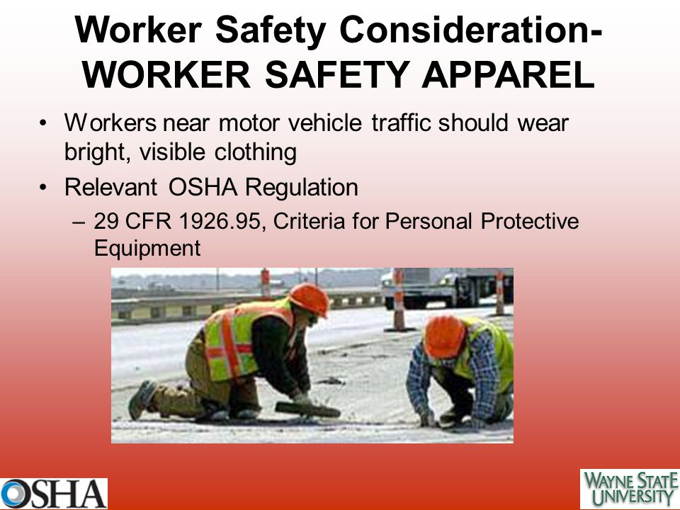 Workers near motor vehicle traffic should wear bright, visible clothing Relevant OSHA Regulation –29 CFR 1926.95, Criteria for Personal Protective Equ