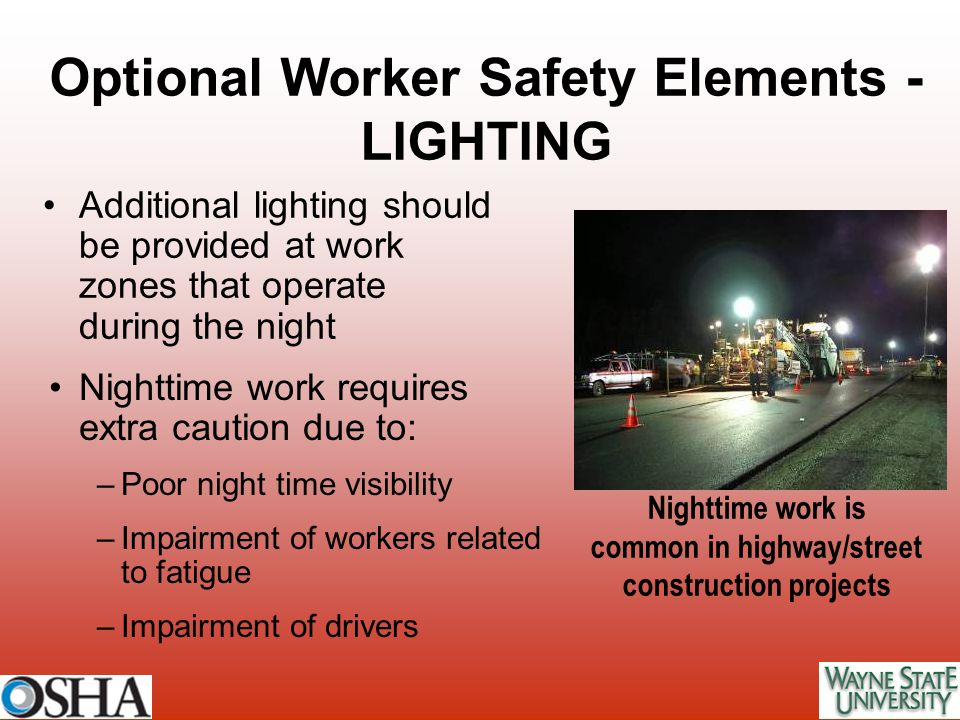 Additional lighting should be provided at work zones that operate during the night Optional Worker Safety Elements - LIGHTING Nighttime work requires