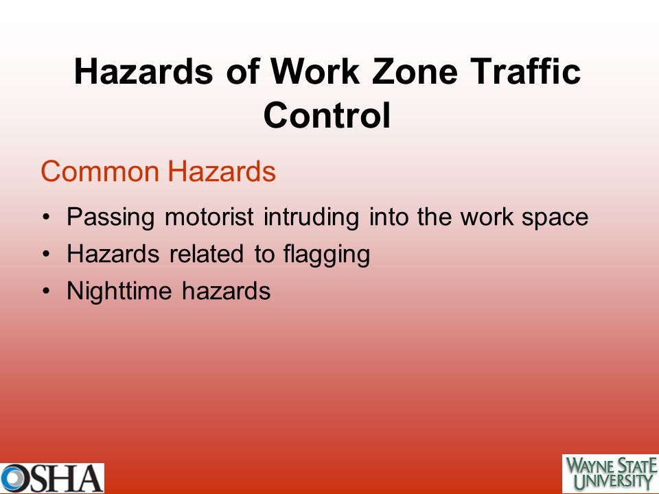 Hazards of Work Zone Traffic Control Passing motorist intruding into the work space Hazards related to flagging Nighttime hazards Common Hazards