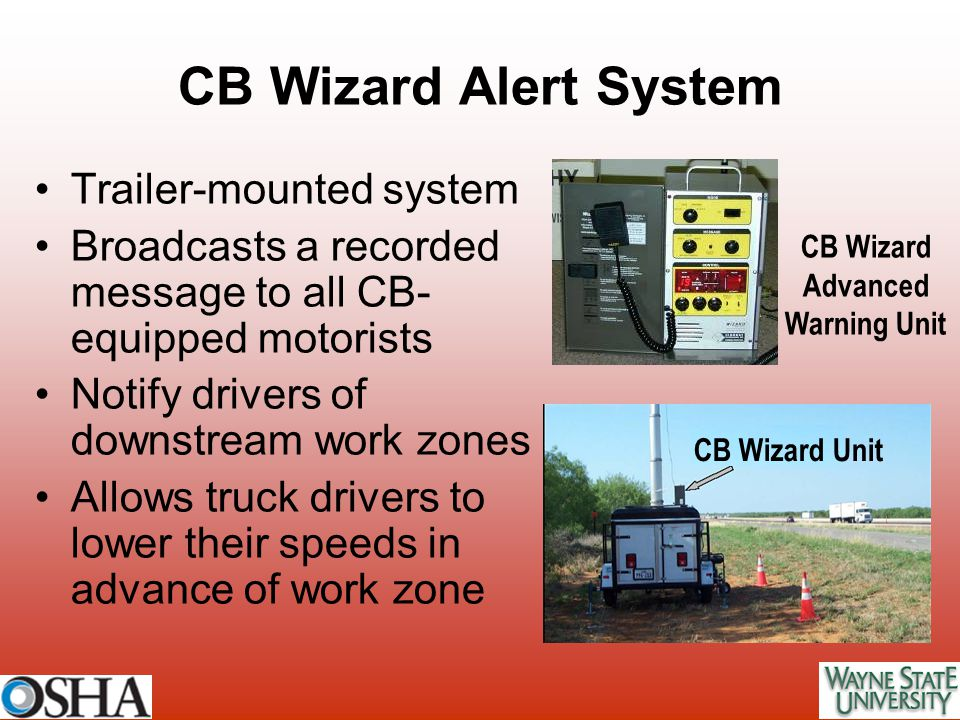 CB Wizard Alert System Trailer-mounted system Broadcasts a recorded message to all CB- equipped motorists Notify drivers of downstream work zones Allo