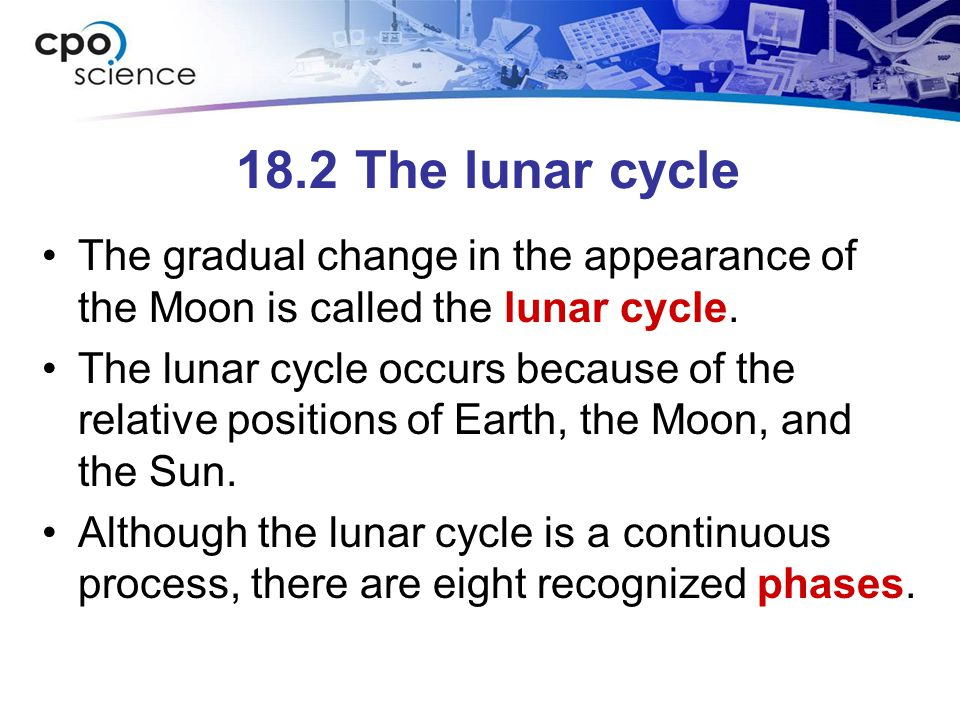 18.2 The lunar cycle The gradual change in the appearance of the Moon is called the lunar cycle. The lunar cycle occurs because of the relative positi