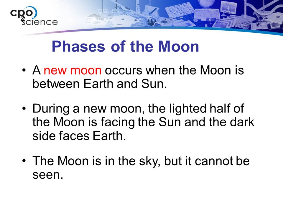 Phases of the Moon A new moon occurs when the Moon is between Earth and Sun. During a new moon, the lighted half of the Moon is facing the Sun and the