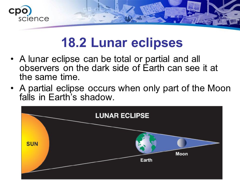 18.2 Lunar eclipses A lunar eclipse can be total or partial and all observers on the dark side of Earth can see it at the same time. A partial eclipse