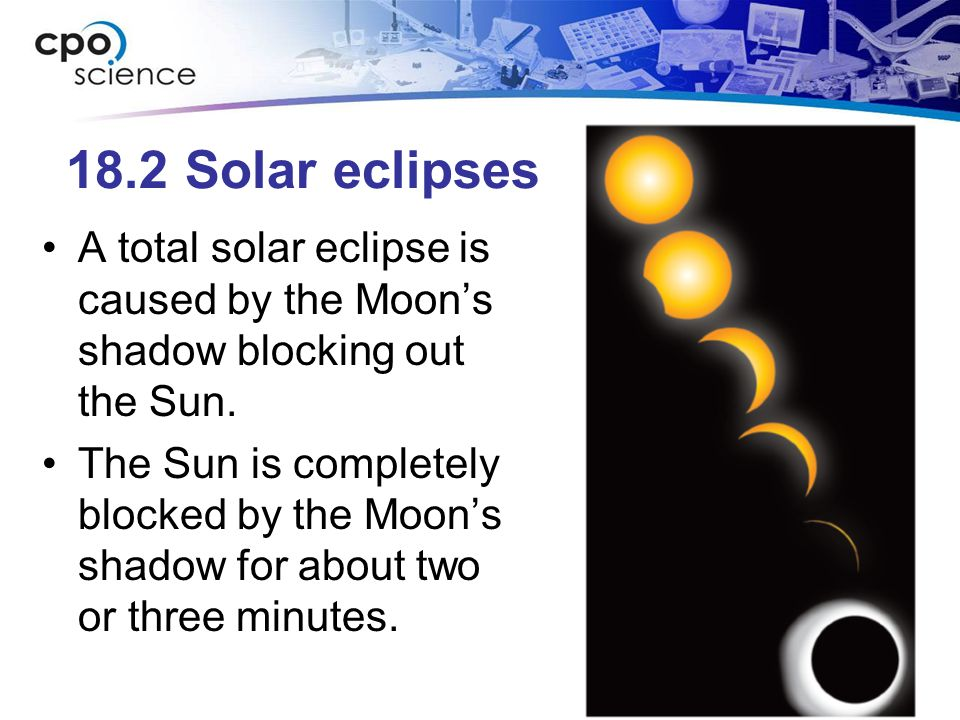 18.2 Solar eclipses A total solar eclipse is caused by the Moon's shadow blocking out the Sun. The Sun is completely blocked by the Moon's shadow for