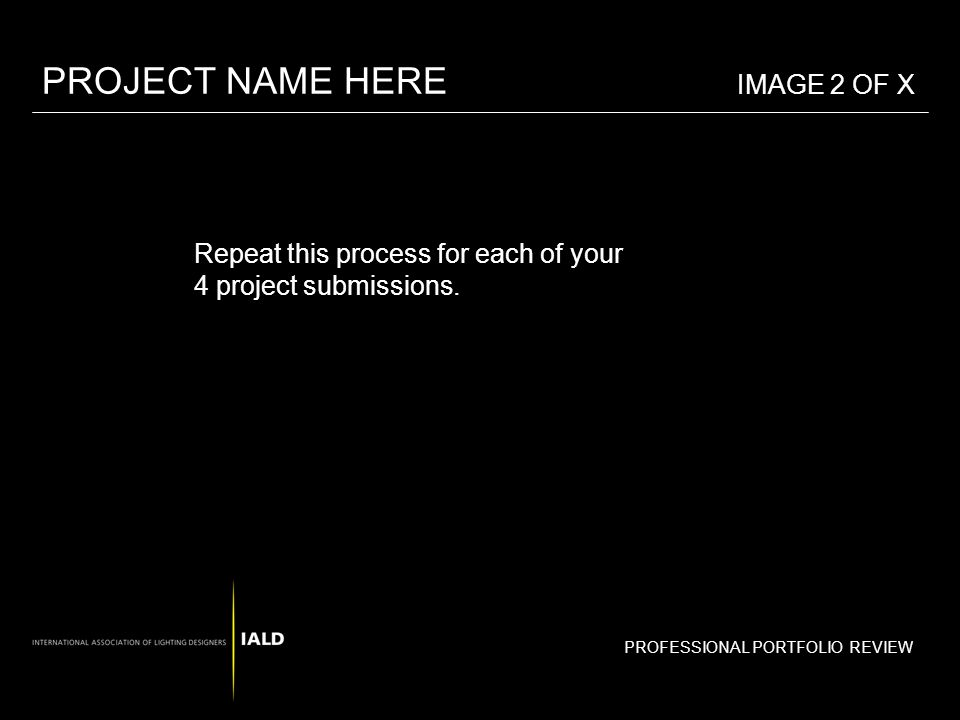PROFESSIONAL PORTFOLIO REVIEW Repeat this process for each of your 4 project submissions. PROJECT NAME HERE IMAGE 2 OF X