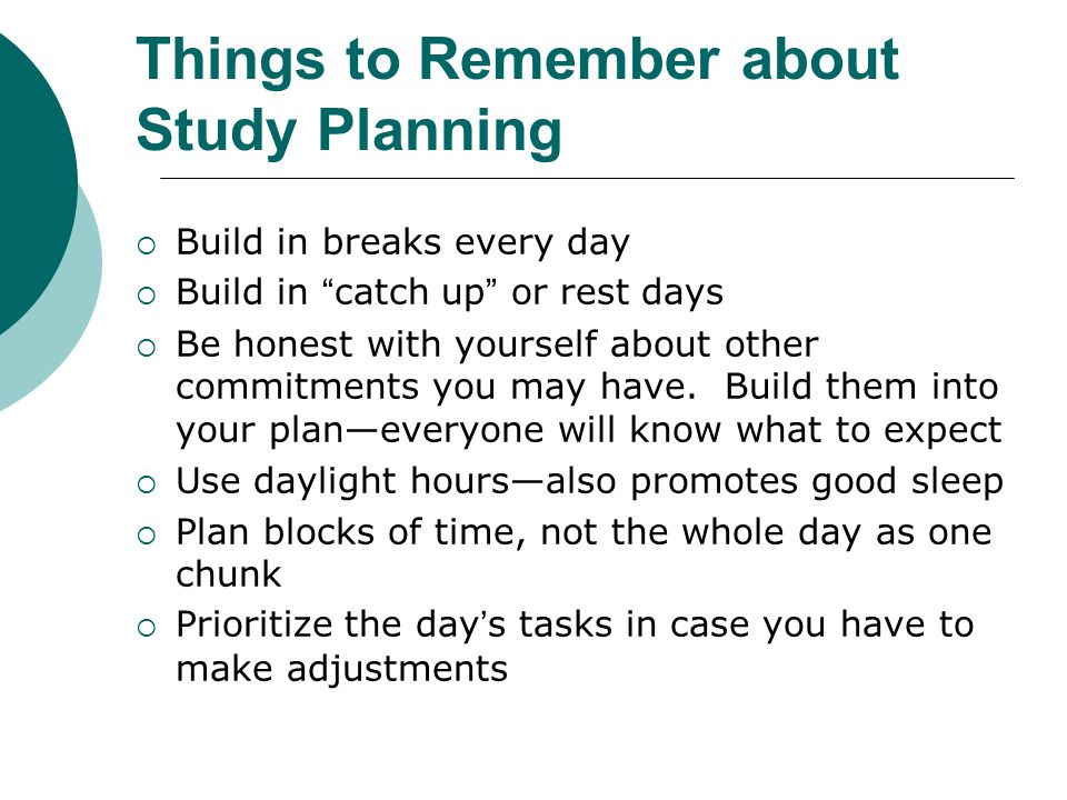 Things to Remember about Study Planning  Build in breaks every day  Build in catch up or rest days  Be honest with yourself about other commitments you may have.