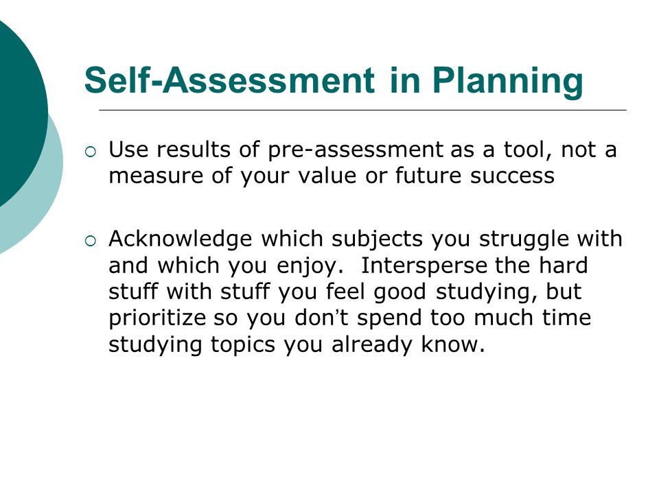 Self-Assessment in Planning  Use results of pre-assessment as a tool, not a measure of your value or future success  Acknowledge which subjects you struggle with and which you enjoy.