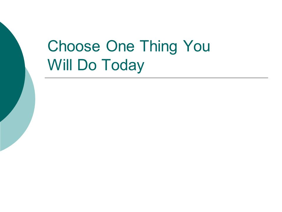 Choose One Thing You Will Do Today