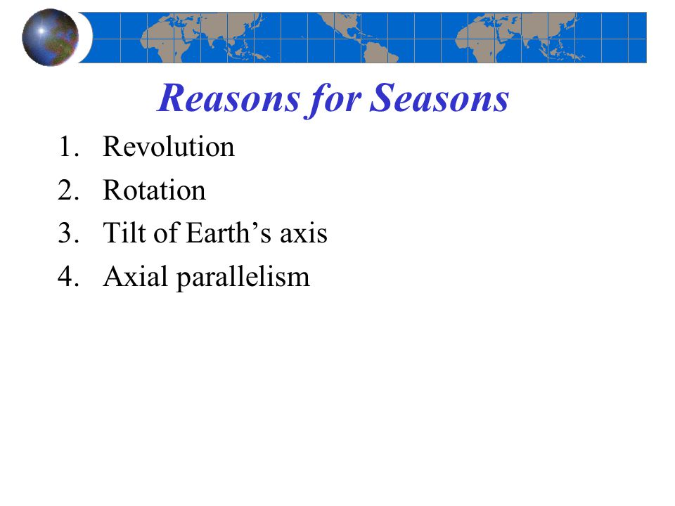 Reasons for Seasons 1.Revolution 2.Rotation 3.Tilt of Earth's axis 4.Axial parallelism