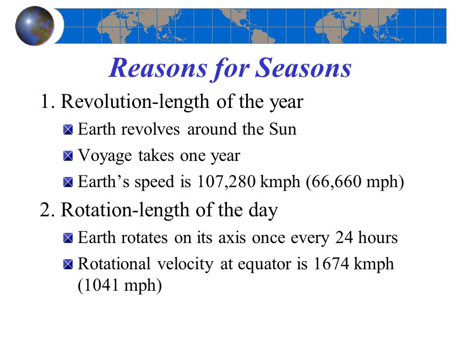 Reasons for Seasons 1. Revolution-length of the year Earth revolves around the Sun Voyage takes one year Earth's speed is 107,280 kmph (66,660 mph) 2.