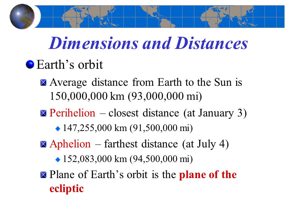 Dimensions and Distances Earth's orbit Average distance from Earth to the Sun is 150,000,000 km (93,000,000 mi) Perihelion – closest distance (at Janu