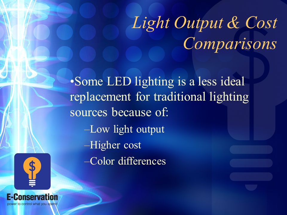 Light Output & Cost Comparisons Some LED lighting is a less ideal replacement for traditional lighting sources because of: –Low light output –Higher cost –Color differences