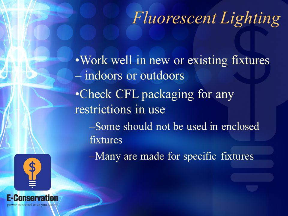 Fluorescent Lighting Work well in new or existing fixtures – indoors or outdoors Check CFL packaging for any restrictions in use –Some should not be used in enclosed fixtures –Many are made for specific fixtures