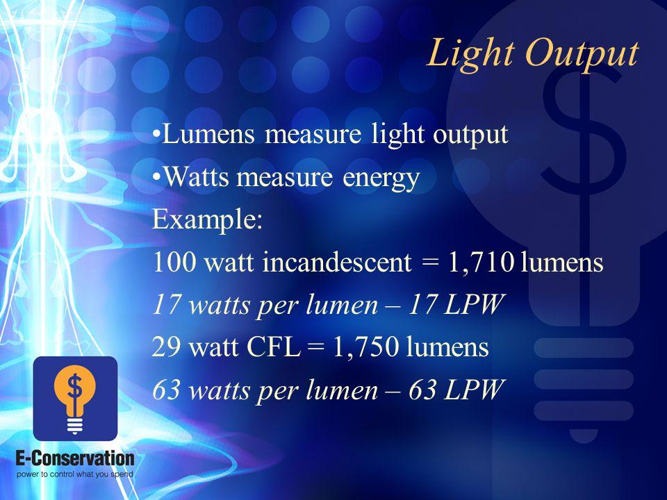 Light Output Lumens measure light output Watts measure energy Example: 100 watt incandescent = 1,710 lumens 17 watts per lumen – 17 LPW 29 watt CFL = 1,750 lumens 63 watts per lumen – 63 LPW
