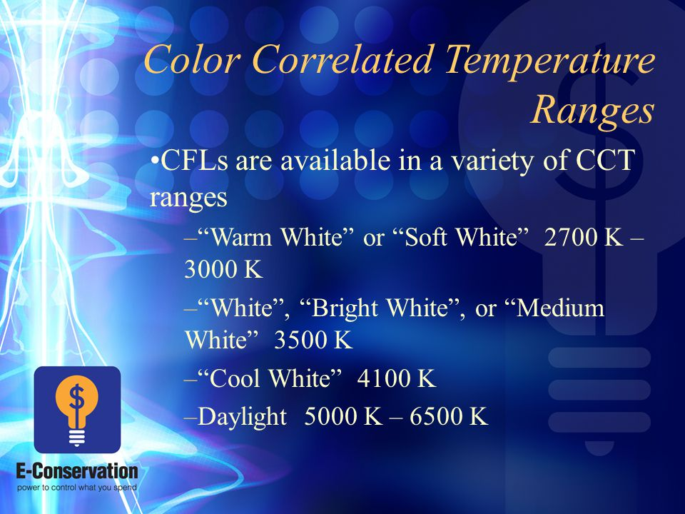 Color Correlated Temperature Ranges CFLs are available in a variety of CCT ranges – Warm White or Soft White 2700 K – 3000 K – White , Bright White , or Medium White 3500 K – Cool White 4100 K –Daylight 5000 K – 6500 K