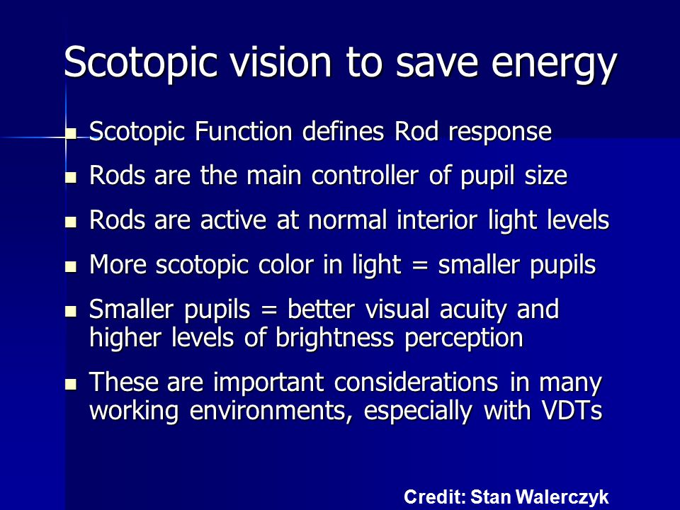 Scotopic vision to save energy Scotopic Function defines Rod response Scotopic Function defines Rod response Rods are the main controller of pupil size Rods are the main controller of pupil size Rods are active at normal interior light levels Rods are active at normal interior light levels More scotopic color in light = smaller pupils More scotopic color in light = smaller pupils Smaller pupils = better visual acuity and higher levels of brightness perception Smaller pupils = better visual acuity and higher levels of brightness perception These are important considerations in many working environments, especially with VDTs These are important considerations in many working environments, especially with VDTs Credit: Stan Walerczyk
