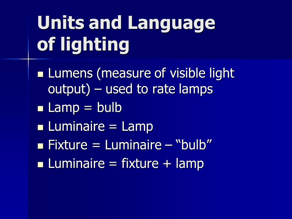 Units and Language of lighting Lumens (measure of visible light output) – used to rate lamps Lumens (measure of visible light output) – used to rate lamps Lamp = bulb Lamp = bulb Luminaire = Lamp Luminaire = Lamp Fixture = Luminaire – bulb Fixture = Luminaire – bulb Luminaire = fixture + lamp Luminaire = fixture + lamp