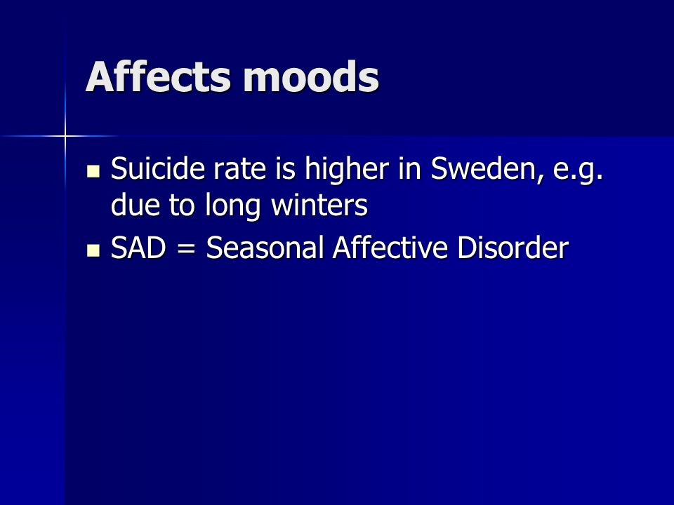 Affects moods Suicide rate is higher in Sweden, e.g.
