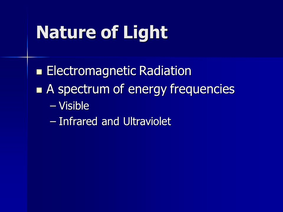 Nature of Light Electromagnetic Radiation Electromagnetic Radiation A spectrum of energy frequencies A spectrum of energy frequencies –Visible –Infrared and Ultraviolet