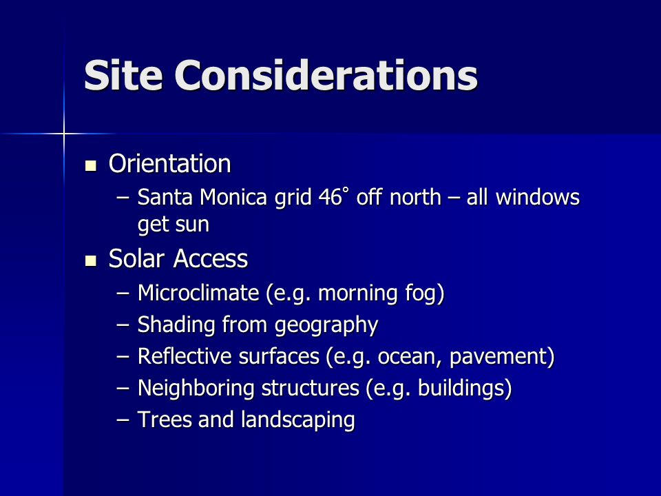 Site Considerations Orientation Orientation –Santa Monica grid 46 ° off north – all windows get sun Solar Access Solar Access –Microclimate (e.g. morn