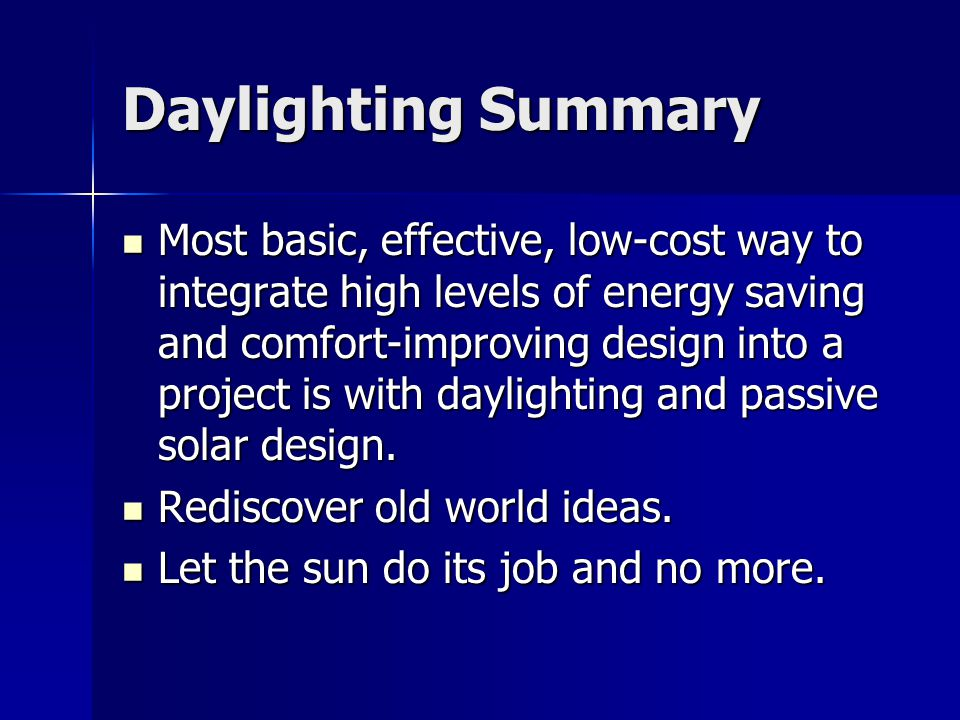 Daylighting Summary Most basic, effective, low-cost way to integrate high levels of energy saving and comfort-improving design into a project is with daylighting and passive solar design.
