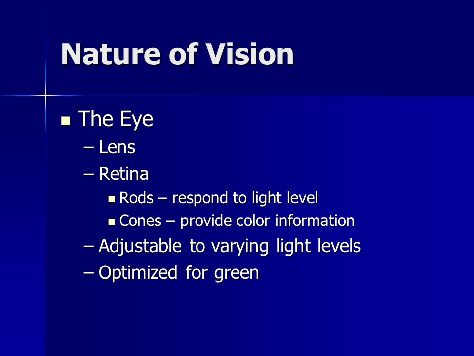 Nature of Vision The Eye The Eye –Lens –Retina Rods – respond to light level Rods – respond to light level Cones – provide color information Cones – provide color information –Adjustable to varying light levels –Optimized for green