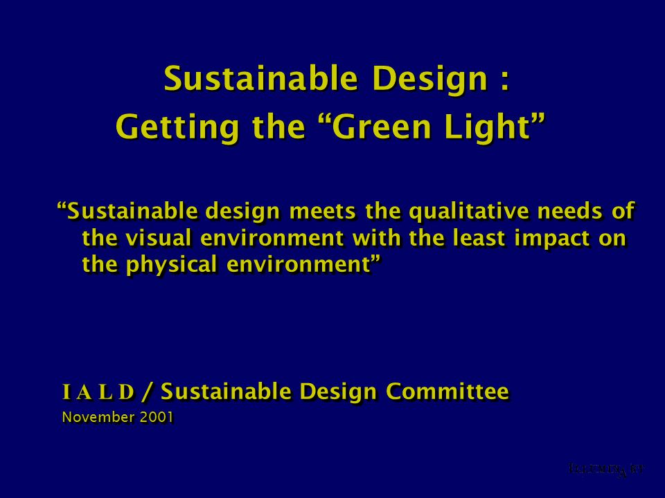 "Sustainable Design : Getting the ""Green Light"" ""Sustainable design meets the qualitative needs of the visual environment with the least impact on the"