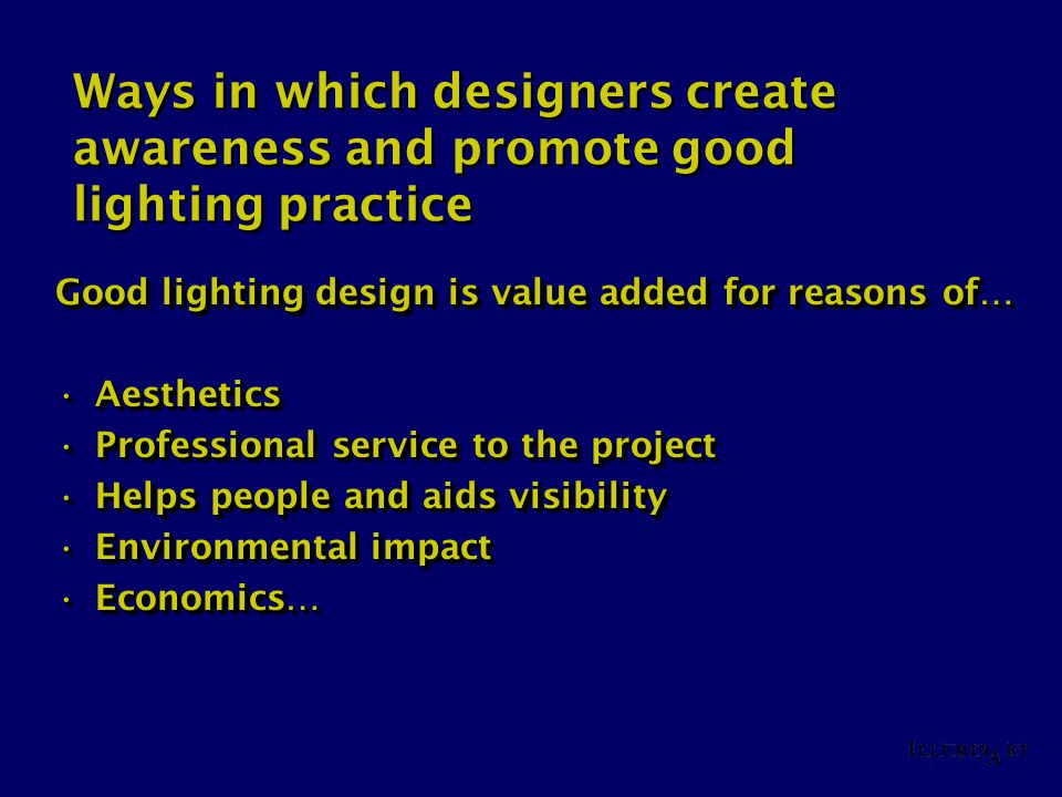 Ways in which designers create awareness and promote good lighting practice Good lighting design is value added for reasons of… AestheticsAesthetics P