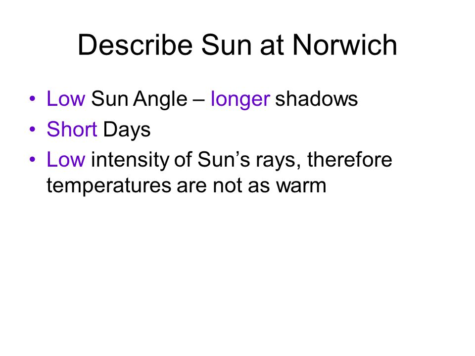 Describe Sun at Norwich Low Sun Angle – longer shadows Short Days Low intensity of Sun's rays, therefore temperatures are not as warm