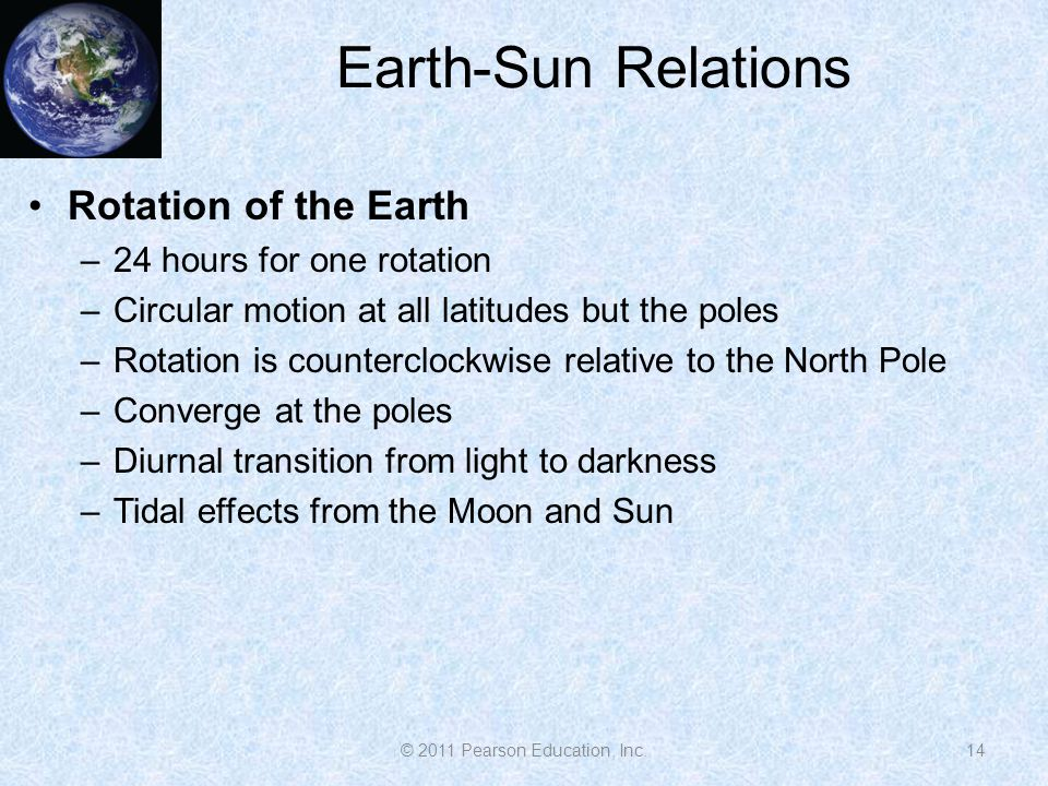 Earth-Sun Relations Rotation of the Earth –24 hours for one rotation –Circular motion at all latitudes but the poles –Rotation is counterclockwise relative to the North Pole –Converge at the poles –Diurnal transition from light to darkness –Tidal effects from the Moon and Sun 14© 2011 Pearson Education, Inc.