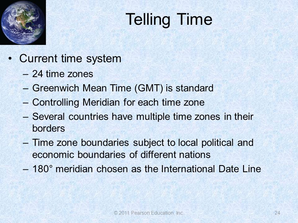 Telling Time 24 Current time system –24 time zones –Greenwich Mean Time (GMT) is standard –Controlling Meridian for each time zone –Several countries