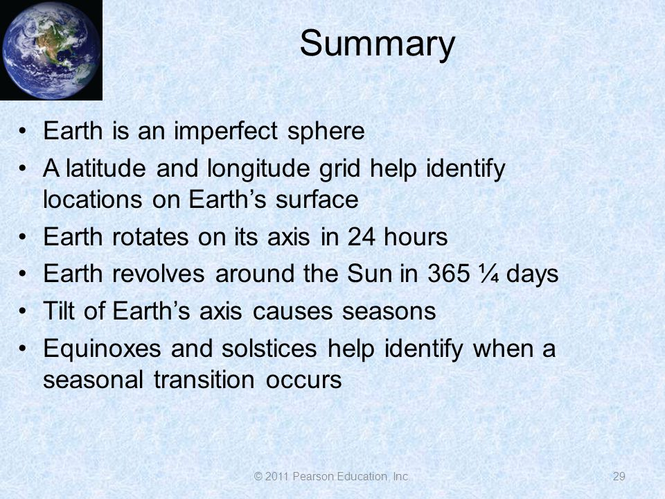 Summary 29 Earth is an imperfect sphere A latitude and longitude grid help identify locations on Earth's surface Earth rotates on its axis in 24 hours Earth revolves around the Sun in 365 ¼ days Tilt of Earth's axis causes seasons Equinoxes and solstices help identify when a seasonal transition occurs © 2011 Pearson Education, Inc.