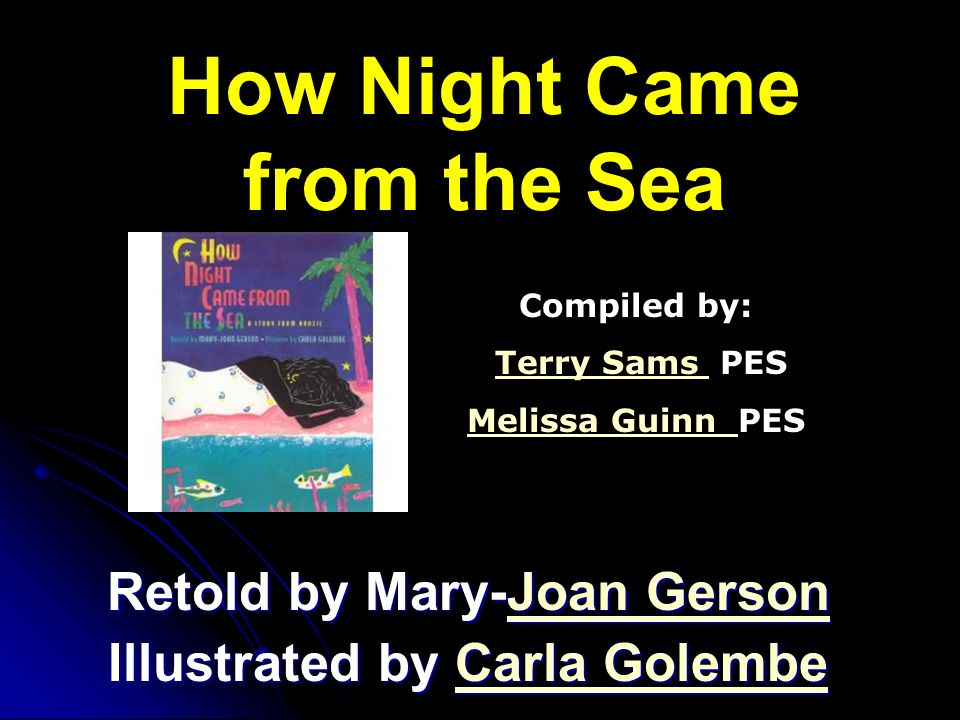How Night Came from the Sea Retold by Mary-Joan Gerson Joan GersonJoan Gerson Illustrated by Carla Golembe Carla GolembeCarla Golembe Compiled by: Ter