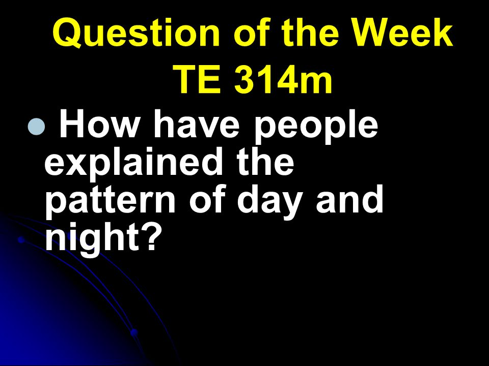 Question of the Week TE 314m How have people explained the pattern of day and night?