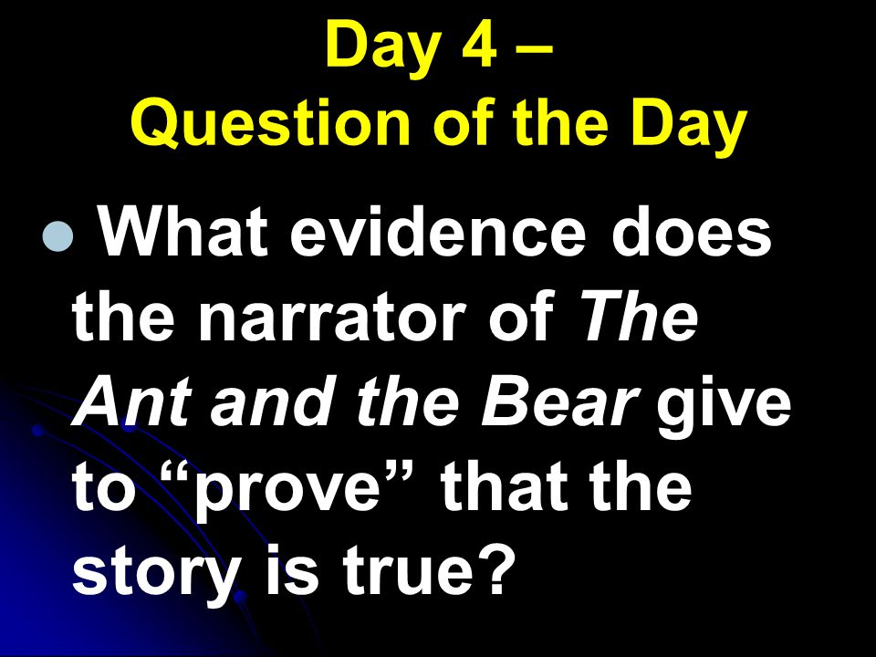 """Day 4 – Question of the Day What evidence does the narrator of The Ant and the Bear give to """"prove"""" that the story is true?"""