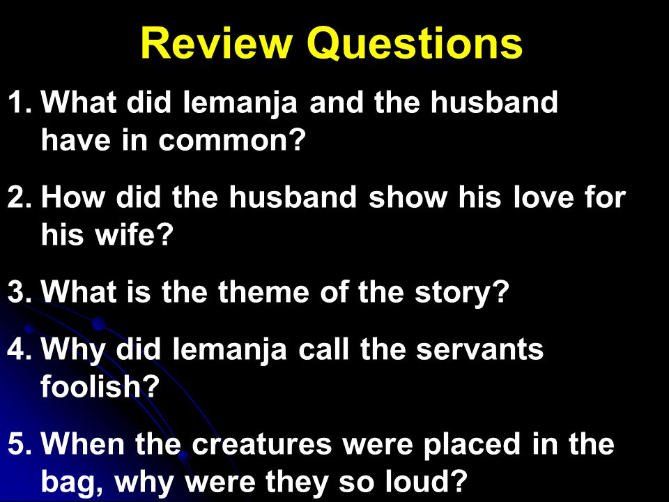 Review Questions 1. 1.What did Iemanja and the husband have in common? 2. 2.How did the husband show his love for his wife? 3. 3.What is the theme of