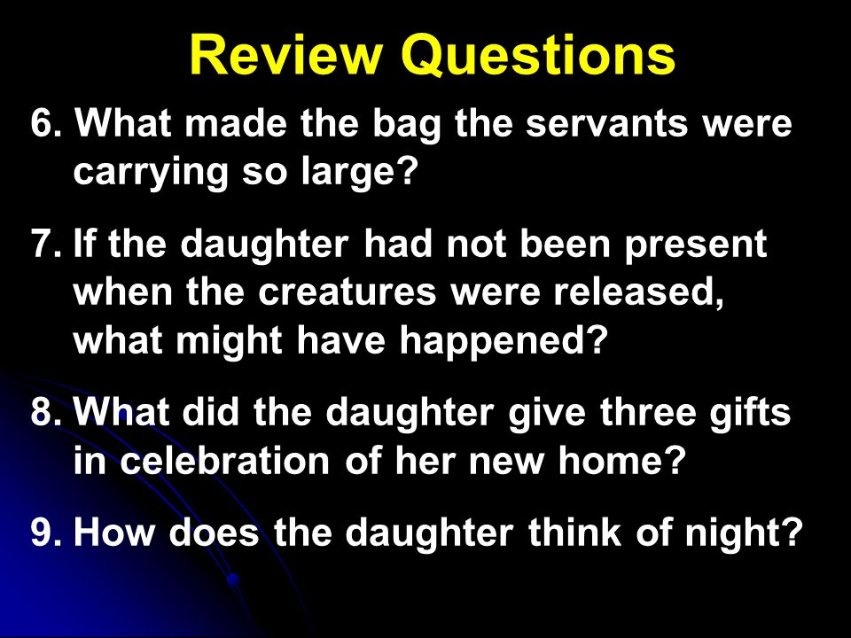 Review Questions 6. What made the bag the servants were carrying so large? 7. 7.If the daughter had not been present when the creatures were released,