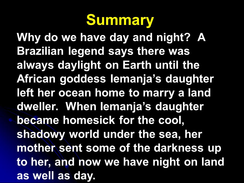 Summary Why do we have day and night? A Brazilian legend says there was always daylight on Earth until the African goddess Iemanja's daughter left her