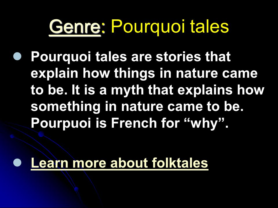 GenreGenre: Genre: Pourquoi tales Genre Pourquoi tales are stories that explain how things in nature came to be. It is a myth that explains how someth