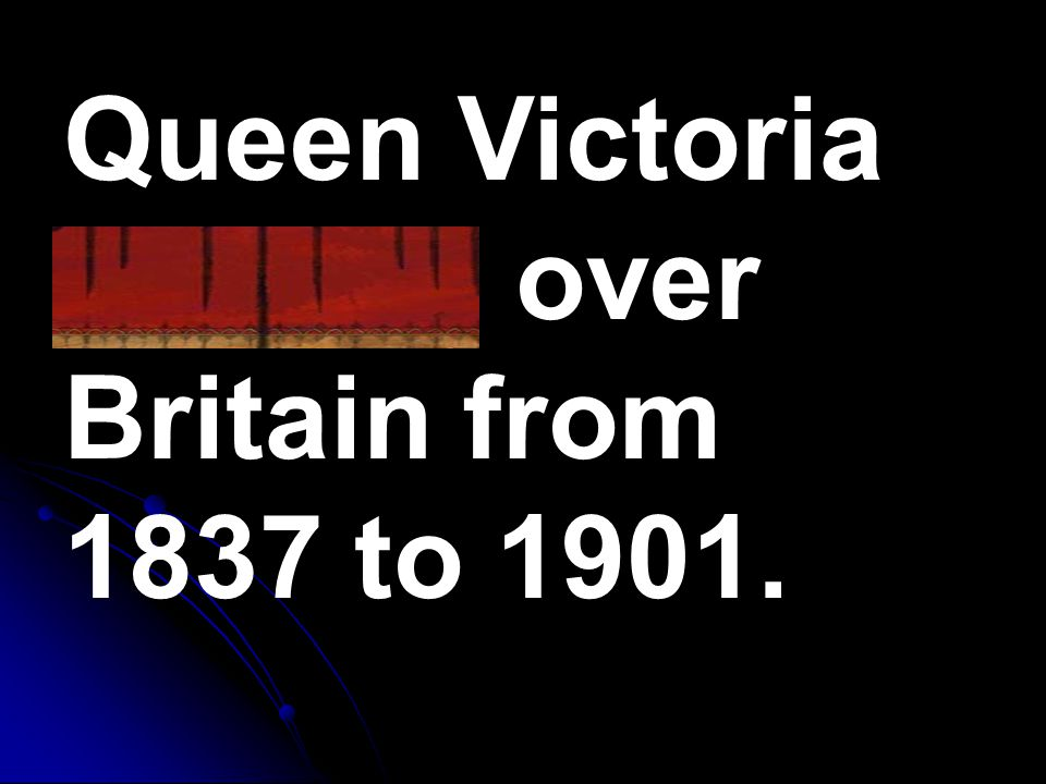 Queen Victoria reigned over Britain from 1837 to 1901.