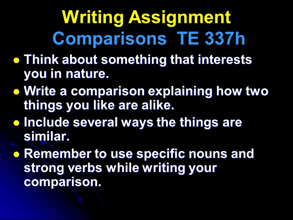 Writing Assignment Comparisons TE 337h Think about something that interests you in nature. Think about something that interests you in nature. Write a