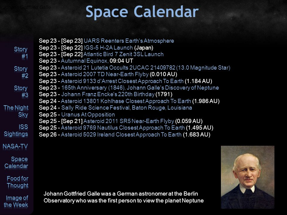 Space Calendar Sep 23 - [Sep 23] UARS Reenters Earth s Atmosphere Sep 23 - [Sep 22] IGS-5 H-2A Launch (Japan) Sep 23 - [Sep 22] Atlantic Bird 7 Zenit 3SL Launch Sep 23 - Autumnal Equinox, 09:04 UT Sep 23 - Asteroid 21 Lutetia Occults 2UCAC 21409782 (13.0 Magnitude Star) Sep 23 - Asteroid 2007 TD Near-Earth Flyby (0.010 AU) Sep 23 - Asteroid 9133 d Arrest Closest Approach To Earth (1.184 AU) Sep 23 - 165th Anniversary (1846), Johann Galle s Discovery of Neptune Sep 23 - Johann Franz Encke s 220th Birthday (1791) Sep 24 - Asteroid 13801 Kohlhase Closest Approach To Earth (1.986 AU) Sep 24 - Sally Ride Science Festival, Baton Rouge, Louisiana Sep 25 - Uranus At Opposition Sep 25 - [Sep 21] Asteroid 2011 SR5 Near-Earth Flyby (0.059 AU) Sep 25 - Asteroid 9769 Nautilus Closest Approach To Earth (1.495 AU) Sep 26 - Asteroid 5029 Ireland Closest Approach To Earth (1.683 AU) Johann Gottfried Galle Johann Gottfried Galle was a German astronomer at the Berlin Observatory who was the first person to view the planet Neptune