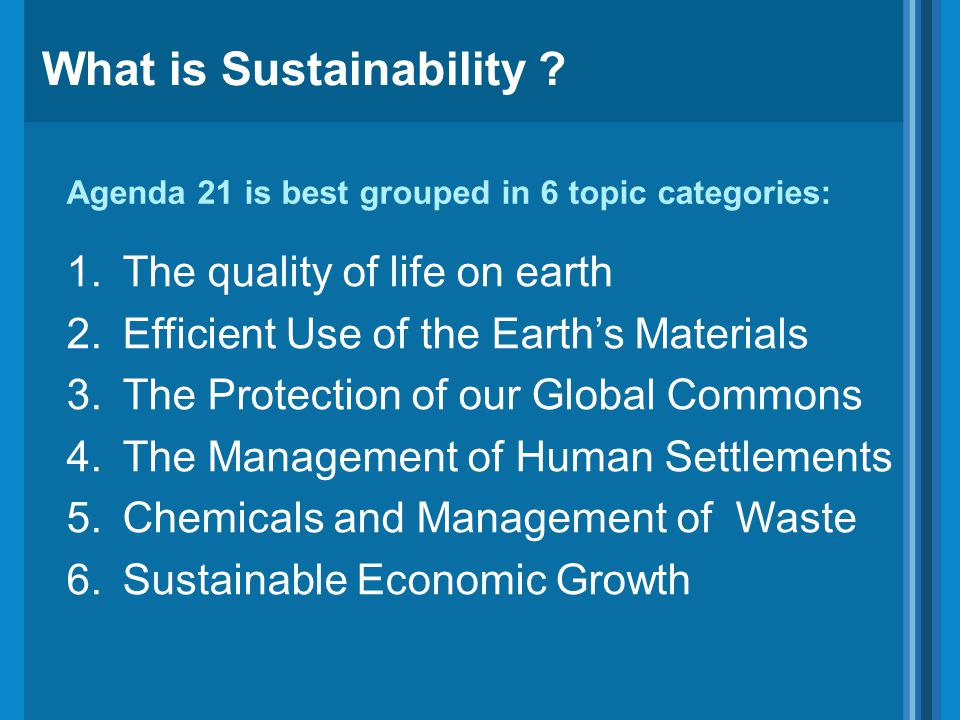 Agenda 21 is best grouped in 6 topic categories: 1.The quality of life on earth 2.Efficient Use of the Earth's Materials 3.The Protection of our Global Commons 4.The Management of Human Settlements 5.Chemicals and Management of Waste 6.Sustainable Economic Growth What is Sustainability