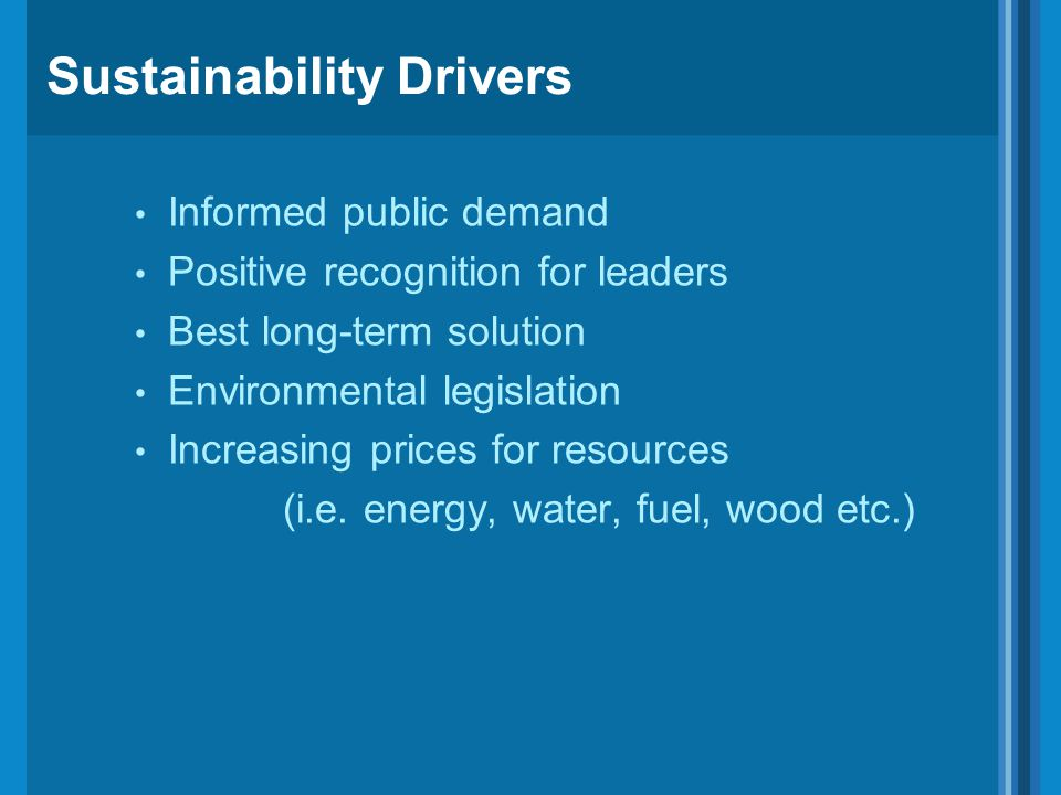 Sustainability Drivers Informed public demand Positive recognition for leaders Best long-term solution Environmental legislation Increasing prices for
